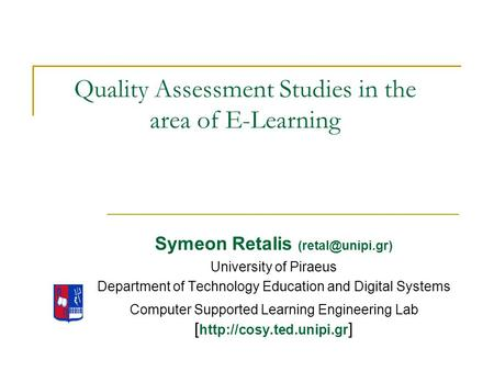 Quality Assessment Studies in the area of E-Learning Symeon Retalis University of Piraeus Department of Technology Education and Digital.