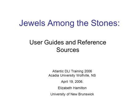Jewels Among the Stones: User Guides and Reference Sources Atlantic DLI Training 2006 Acadia University Wolfville, NS April 19, 2006. Elizabeth Hamilton.