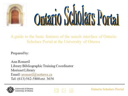 Ontario Scholars Portal A guide to the basic features of the search interface of Ontario Scholars Portal at the University of Ottawa Prepared by: Ann Romeril.