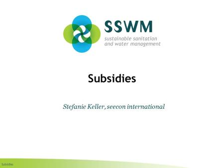 Subsidies Stefanie Keller, seecon international. Subsidies Find this presentation and more on: www.ssswm.info.www.ssswm.info Copy it, adapt it, use it.