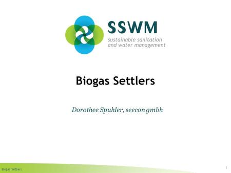 Biogas Settlers 1 Dorothee Spuhler, seecon gmbh. Biogas Settlers Find this presentation and more on: www.sswm.info.www.sswm.info Copy it, adapt it, use.