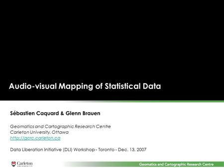 Audio-visual Mapping of Statistical Data Sébastien Caquard & Glenn Brauen Geomatics and Cartographic Research Centre Carleton University, Ottawa
