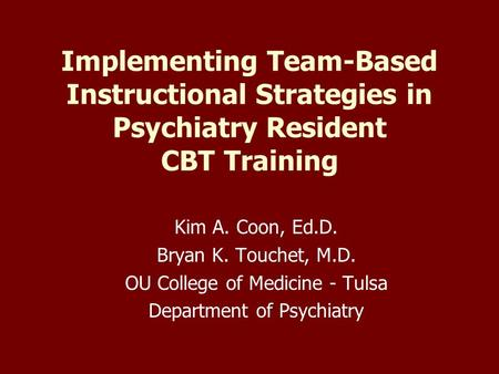 Implementing Team-Based Instructional Strategies in Psychiatry Resident CBT Training Kim A. Coon, Ed.D. Bryan K. Touchet, M.D. OU College of Medicine -