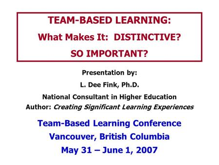 TEAM-BASED LEARNING: What Makes It: DISTINCTIVE? SO IMPORTANT? Presentation by: L. Dee Fink, Ph.D. National Consultant in Higher Education Author: Creating.