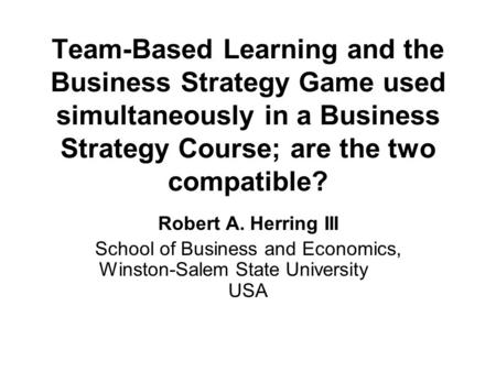 Team-Based Learning and the Business Strategy Game used simultaneously in a Business Strategy Course; are the two compatible? Robert A. Herring III School.