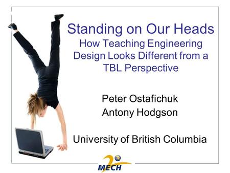 Standing on Our Heads How Teaching Engineering Design Looks Different from a TBL Perspective Peter Ostafichuk Antony Hodgson University of British Columbia.