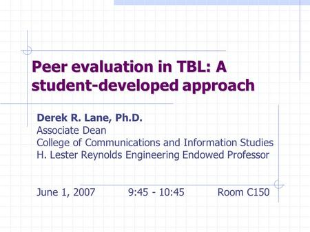 Peer evaluation in TBL: A student-developed approach Derek R. Lane, Ph.D. Associate Dean College of Communications and Information Studies H. Lester Reynolds.