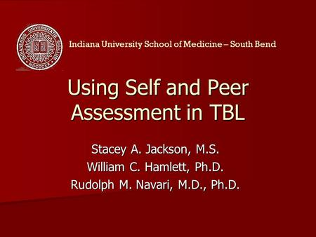 Using Self and Peer Assessment in TBL Stacey A. Jackson, M.S. William C. Hamlett, Ph.D. Rudolph M. Navari, M.D., Ph.D. Indiana University School of Medicine.