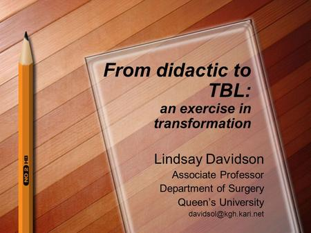 From didactic to TBL: an exercise in transformation Lindsay Davidson Associate Professor Department of Surgery Queens University