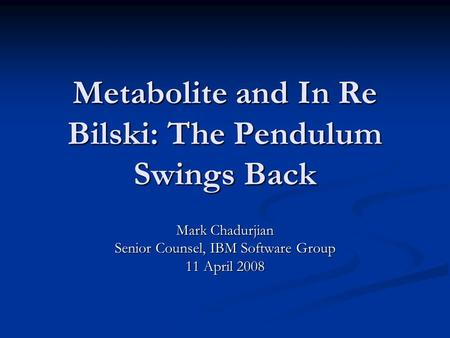 Metabolite and In Re Bilski: The Pendulum Swings Back Mark Chadurjian Senior Counsel, IBM Software Group 11 April 2008.