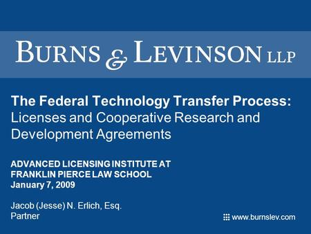 Www.burnslev.com The Federal Technology Transfer Process: Licenses and Cooperative Research and Development Agreements ADVANCED LICENSING INSTITUTE AT.