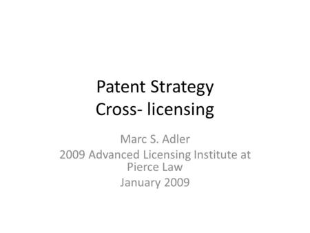 Patent Strategy Cross- licensing Marc S. Adler 2009 Advanced Licensing Institute at Pierce Law January 2009.