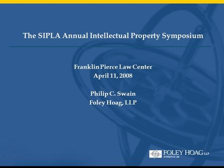 The SIPLA Annual Intellectual Property Symposium Franklin Pierce Law Center April 11, 2008 Philip C. Swain Foley Hoag, LLP.