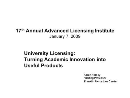 17 th Annual Advanced Licensing Institute January 7, 2009 University Licensing: Turning Academic Innovation into Useful Products Karen Hersey Visiting.