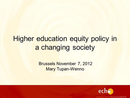Higher education equity policy in a changing society Brussels November 7, 2012 Mary Tupan-Wenno.