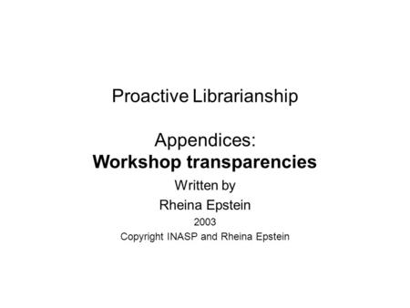 Proactive Librarianship Appendices: Workshop transparencies Written by Rheina Epstein 2003 Copyright INASP and Rheina Epstein.