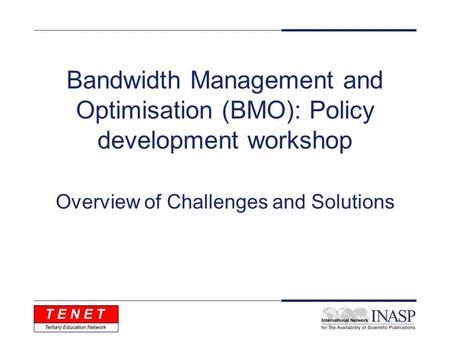 Bandwidth Management and Optimisation (BMO): Policy development workshop Overview of Challenges and Solutions.