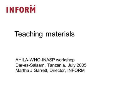 AHILA-WHO-INASP workshop Dar-es-Salaam, Tanzania, July 2005 Martha J Garrett, Director, INFORM Teaching materials.