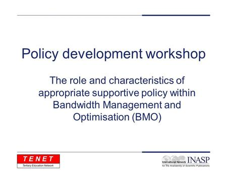 Policy development workshop The role and characteristics of appropriate supportive policy within Bandwidth Management and Optimisation (BMO)