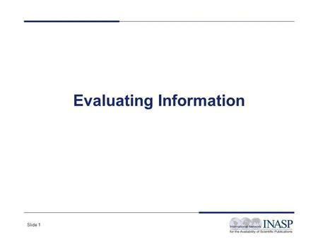 Slide 1 Evaluating Information. Slide 2 Why Evaluate What You Find on the Web? Anyone can put up a web page Many pages are not kept up-to-date There is.