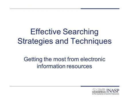 Effective Searching Strategies and Techniques Getting the most from electronic information resources.