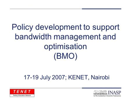 Policy development to support bandwidth management and optimisation (BMO) 17-19 July 2007; KENET, Nairobi.