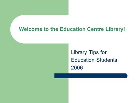 Welcome to the Education Centre Library! Library Tips for Education Students 2006.