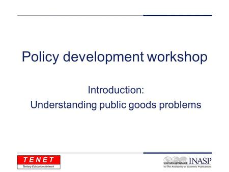 Policy development workshop Introduction: Understanding public goods problems.