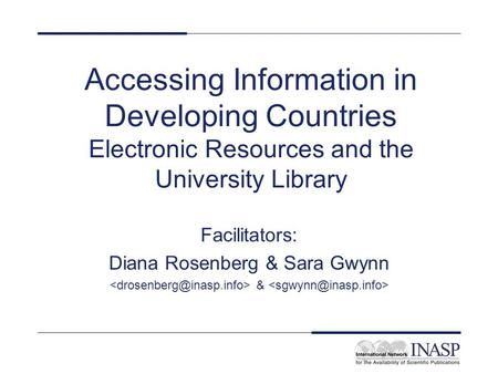 Accessing Information in Developing Countries Electronic Resources and the University Library Facilitators: Diana Rosenberg & Sara Gwynn &