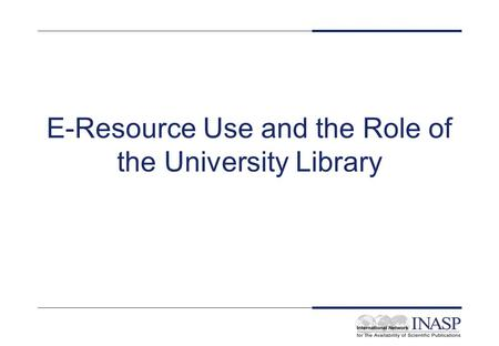 E-Resource Use and the Role of the University Library.