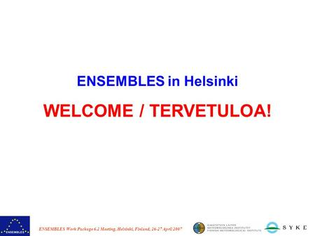 ENSEMBLES Work Package 6.2 Meeting, Helsinki, Finland, 26-27 April 2007 ENSEMBLES in Helsinki WELCOME / TERVETULOA!