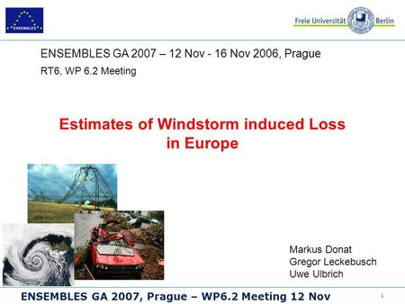 1 ENSEMBLES GA 2007, Prague – WP6.2 Meeting 12 Nov Estimates of Windstorm induced Loss in Europe RT6, WP 6.2 Meeting ENSEMBLES GA 2007 – 12 Nov - 16 Nov.