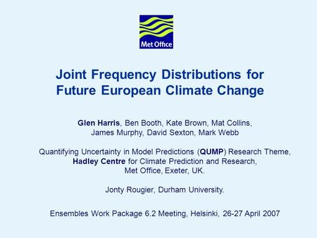 1 Joint Frequency Distributions for Future European Climate Change Glen Harris, Ben Booth, Kate Brown, Mat Collins, James Murphy, David Sexton, Mark Webb.