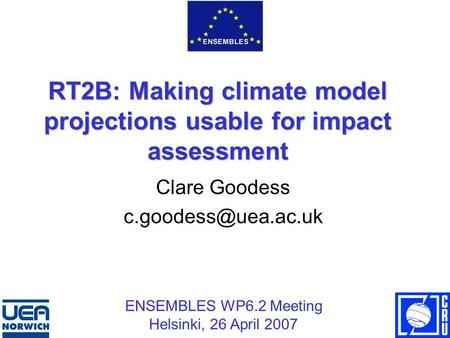 RT2B: Making climate model projections usable for impact assessment Clare Goodess ENSEMBLES WP6.2 Meeting Helsinki, 26 April 2007.