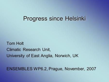 Progress since Helsinki Tom Holt Climatic Research Unit, University of East Anglia, Norwich, UK ENSEMBLES WP6.2, Prague, November, 2007.