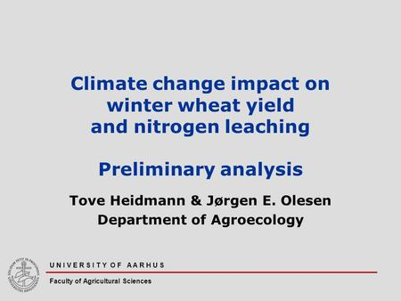 U N I V E R S I T Y O F A A R H U S Faculty of Agricultural Sciences Climate change impact on winter wheat yield and nitrogen leaching Preliminary analysis.