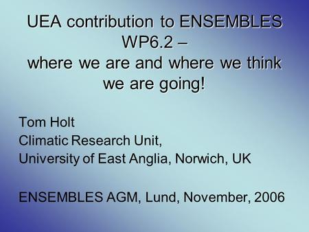 UEA contribution to ENSEMBLES WP6.2 – where we are and where we think we are going! Tom Holt Climatic Research Unit, University of East Anglia, Norwich,