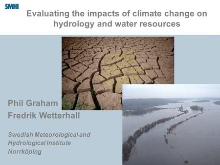 Evaluating the impacts of climate change on hydrology and water resources Phil Graham Fredrik Wetterhall Swedish Meteorological and Hydrological Institute.