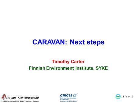 Kick-off meeting 25-26 November 2008, SYKE, Helsinki, Finland Nordic Call: 2008-2010 CARAVAN: Next steps Timothy Carter Finnish Environment Institute,