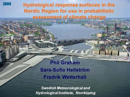 Hydrological response surfaces in the Nordic Region for use in probabilistic assessment of climate change Phil Graham Sara-Sofia Hellström Fredrik Wetterhall.