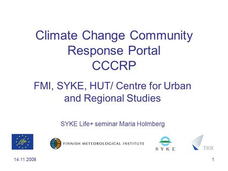 14.11.20081 Climate Change Community Response Portal CCCRP FMI, SYKE, HUT/ Centre for Urban and Regional Studies SYKE Life+ seminar Maria Holmberg.