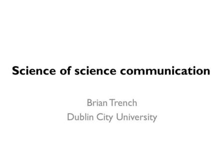 Science of science communication Brian Trench Dublin City University.