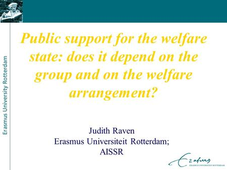 Public support for the welfare state: does it depend on the group and on the welfare arrangement? Judith Raven Erasmus Universiteit Rotterdam; AISSR.