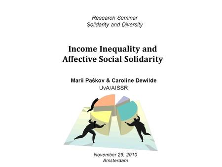 Income Inequality and Affective Social Solidarity Research Seminar Solidarity and Diversity November 29, 2010 Amsterdam Marii Paškov & Caroline Dewilde.
