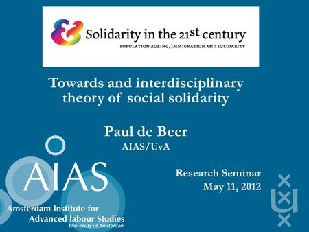 Towards and interdisciplinary theory of social solidarity Paul de Beer AIAS/UvA Research Seminar May 11, 2012.