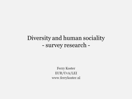 Diversity and human sociality - survey research - Ferry Koster EUR/UvA/LEI www.ferrykoster.nl.