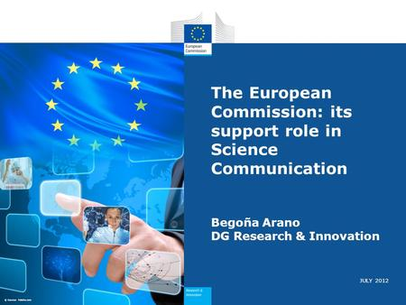 JULY 2012 The European Commission: its support role in Science Communication Begoña Arano DG Research & Innovation © Source: Fotolia.com.