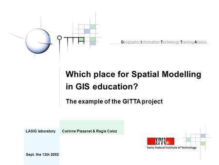 Which place for Spatial Modelling in GIS education? The example of the GITTA project LASIG laboratory Corinne Plazanet & Regis Caloz Geographic Information.