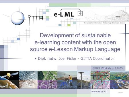 Development of sustainable e-learning content with the open source e-Lesson Markup Language Dipl. natw. Jo ë l Fisler - GITTA Coordinator ISPRS Workshop.
