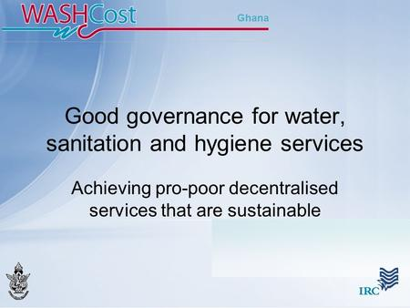 Ghana Good governance for water, sanitation and hygiene services Achieving pro-poor decentralised services that are sustainable.